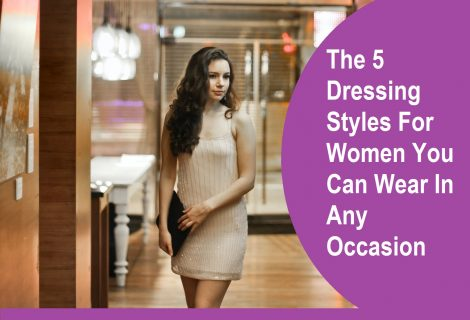The 5 Dressing Styles For Women You Can Wear In Any Occasion